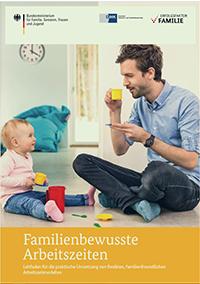 Familienbewusste Arbeitszeiten. Leitfaden für die praktische Umsetzung von flexiblen, familienfreundlichen Arbeitszeitmodellen